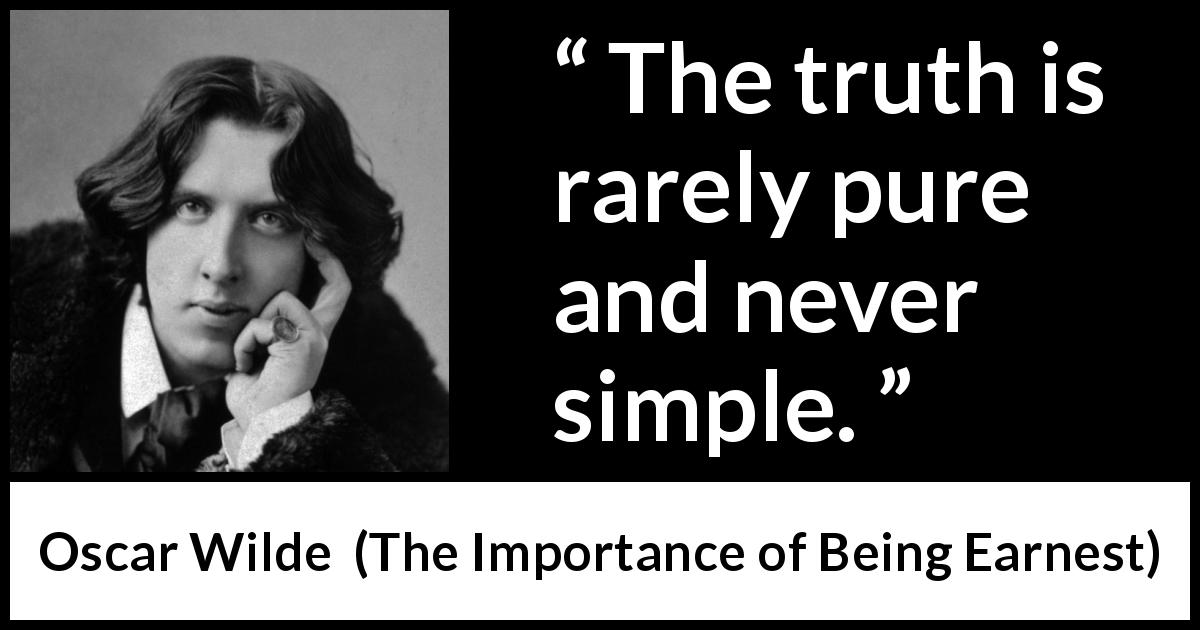 Oscar Wilde - The Importance of Being Earnest - The truth is rarely pure and never simple.
