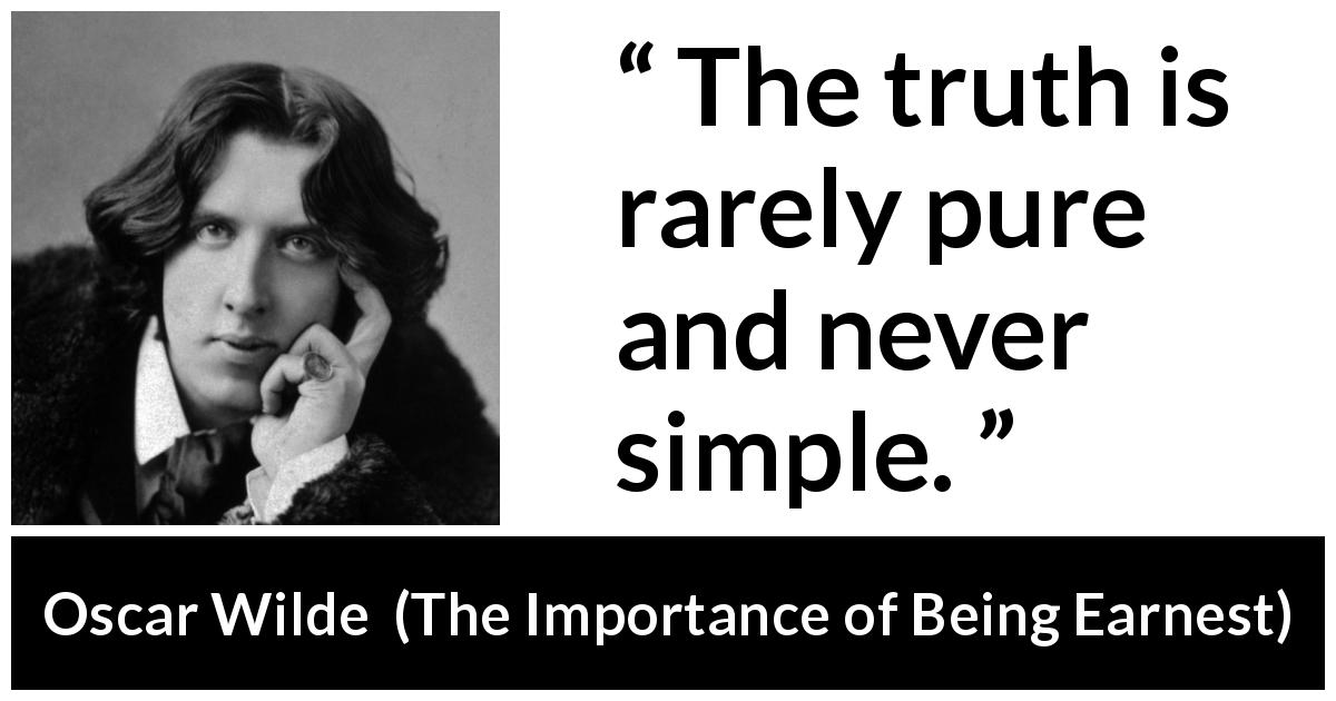 "Oscar Wilde about truth (""The Importance of Being Earnest"", 1895) - The truth is rarely pure and never simple."