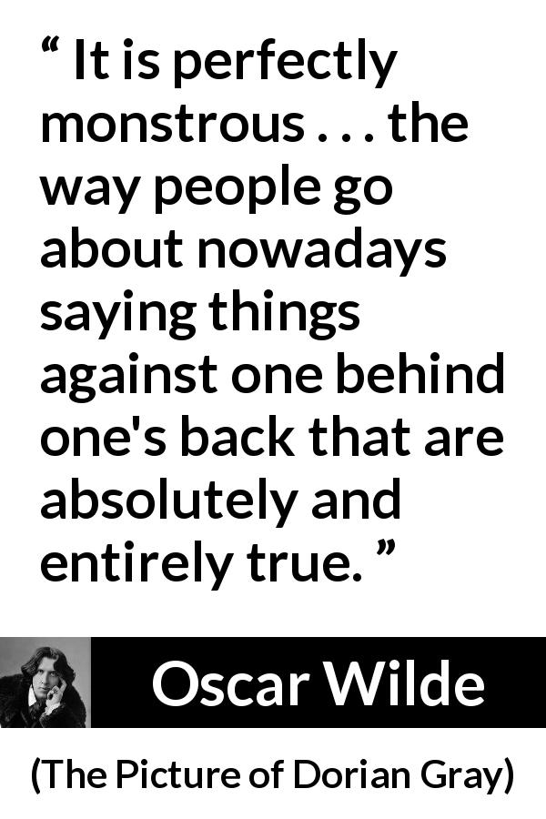 Oscar Wilde quote about truth from The Picture of Dorian Gray (1890) - It is perfectly monstrous . . . the way people go about nowadays saying things against one behind one's back that are absolutely and entirely true.