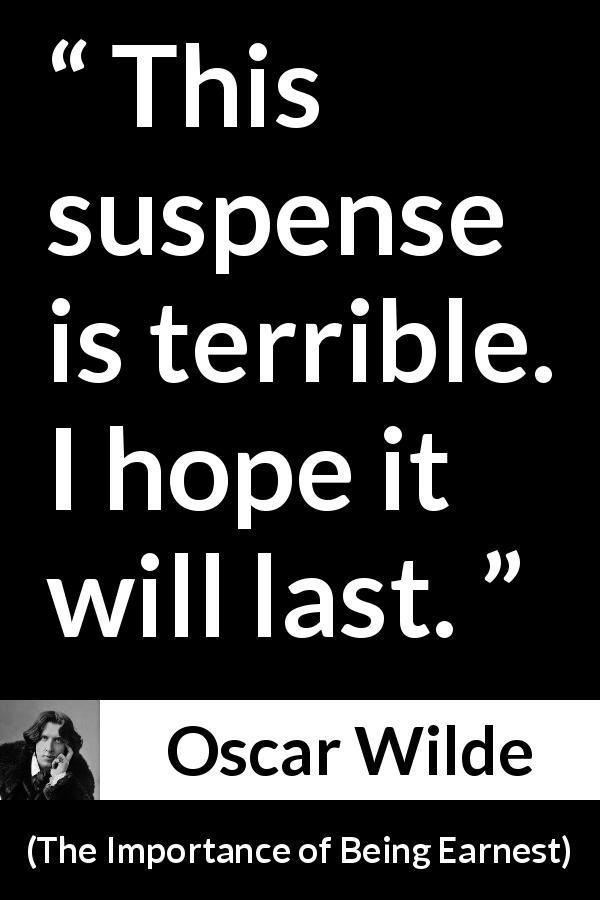 Oscar Wilde - The Importance of Being Earnest - This suspense is terrible. I hope it will last.