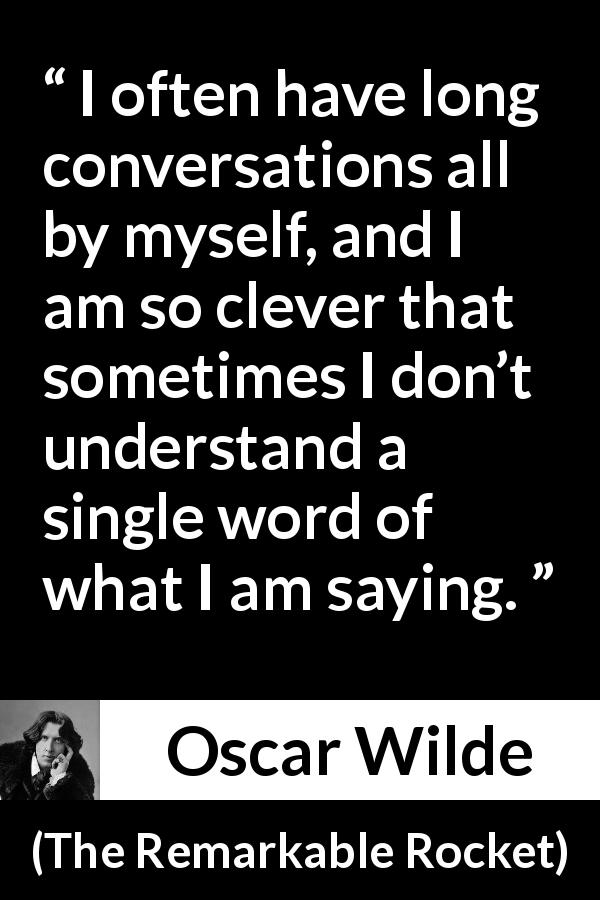 Oscar Wilde quote about understanding from The Remarkable Rocket (1888) - I often have long conversations all by myself, and I am so clever that sometimes I don't understand a single word of what I am saying.