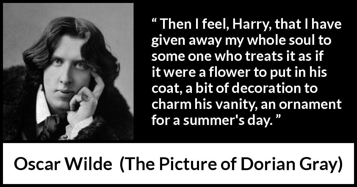 "Oscar Wilde about vanity (""The Picture of Dorian Gray"", 1890) - Then I feel, Harry, that I have given away my whole soul to some one who treats it as if it were a flower to put in his coat, a bit of decoration to charm his vanity, an ornament for a summer's day."