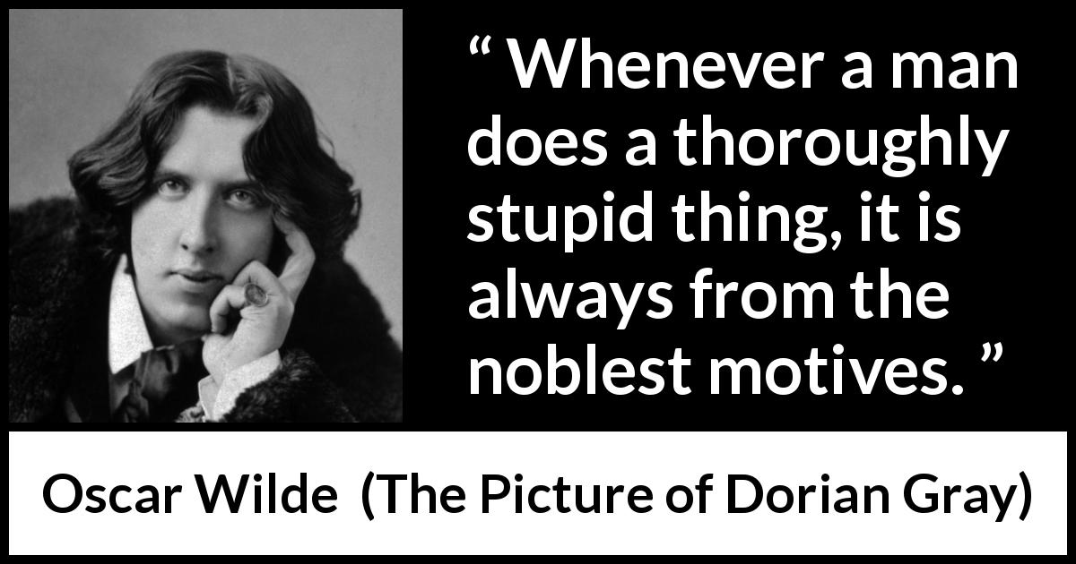 Oscar Wilde quote about virtue from The Picture of Dorian Gray (1890) - Whenever a man does a thoroughly stupid thing, it is always from the noblest motives.