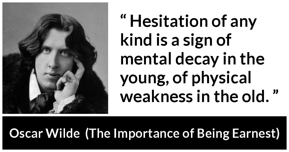 "Oscar Wilde about weakness (""The Importance of Being Earnest"", 1895) - Hesitation of any kind is a sign of mental decay in the young, of physical weakness in the old."