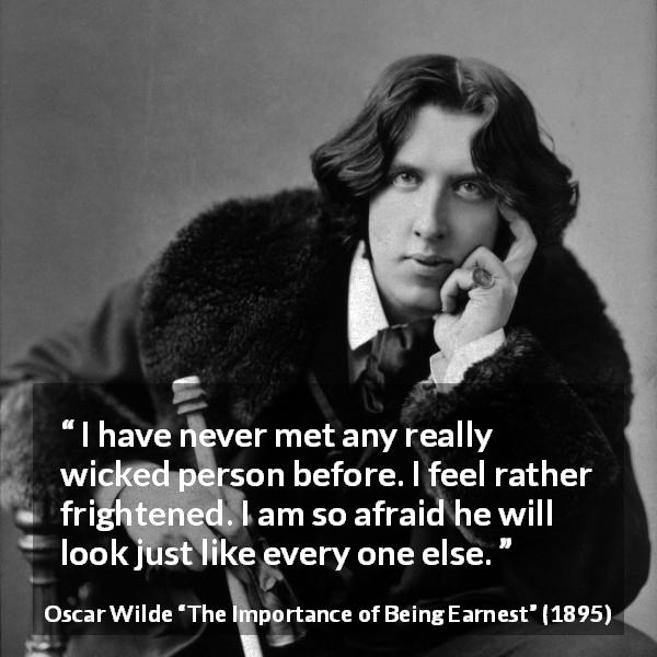 "Oscar Wilde about wickedness (""The Importance of Being Earnest"", 1895) - I have never met any really wicked person before. I feel rather frightened. I am so afraid he will look just like every one else."