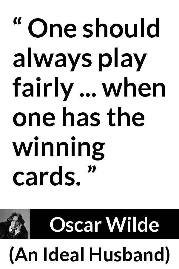 "Oscar Wilde about winning (""An Ideal Husband"", 1895) - One should always play fairly ... when one has the winning cards."