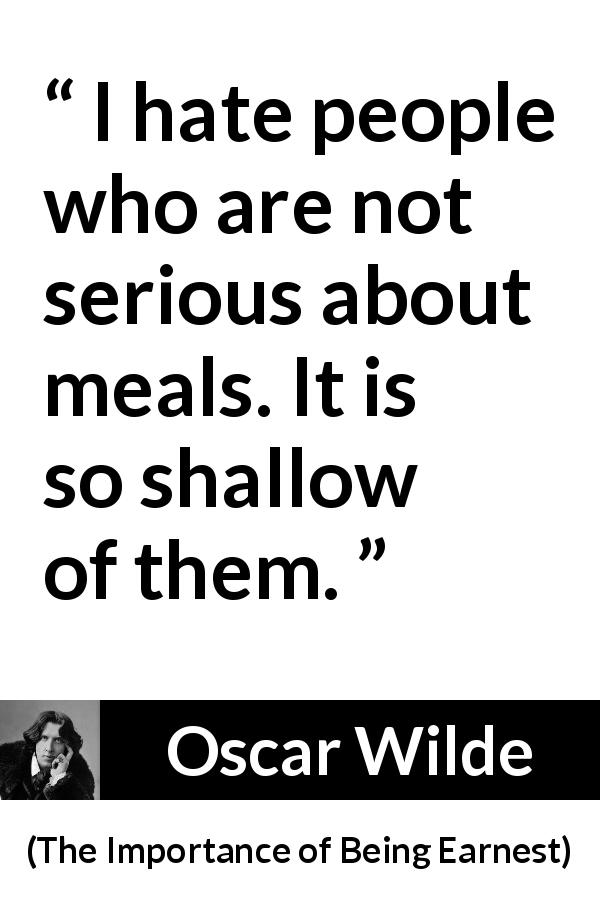 Oscar Wilde - The Importance of Being Earnest - I hate people who are not serious about meals. It is so shallow of them.