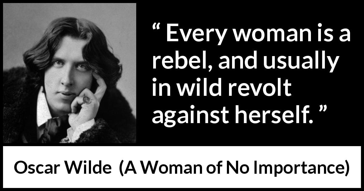 Oscar Wilde quote about woman from A Woman of No Importance (1893) - Every woman is a rebel, and usually in wild revolt against herself.