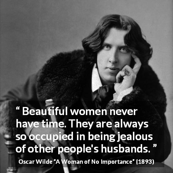 "Oscar Wilde about women (""A Woman of No Importance"", 1893) - Beautiful women never have time. They are always so occupied in being jealous of other people's husbands."