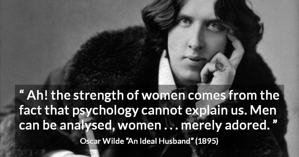"Oscar Wilde about women (""An Ideal Husband"", 1895) - Ah! the strength of women comes from the fact that psychology cannot explain us.  Men can be analysed, women . . . merely adored."