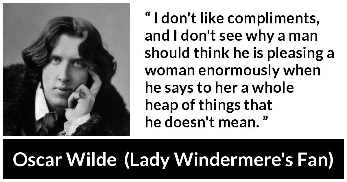 Oscar Wilde quote about women from Lady Windermere's Fan (1893) - I don't like compliments, and I don't see why a man should think he is pleasing a woman enormously when he says to her a whole heap of things that he doesn't mean.
