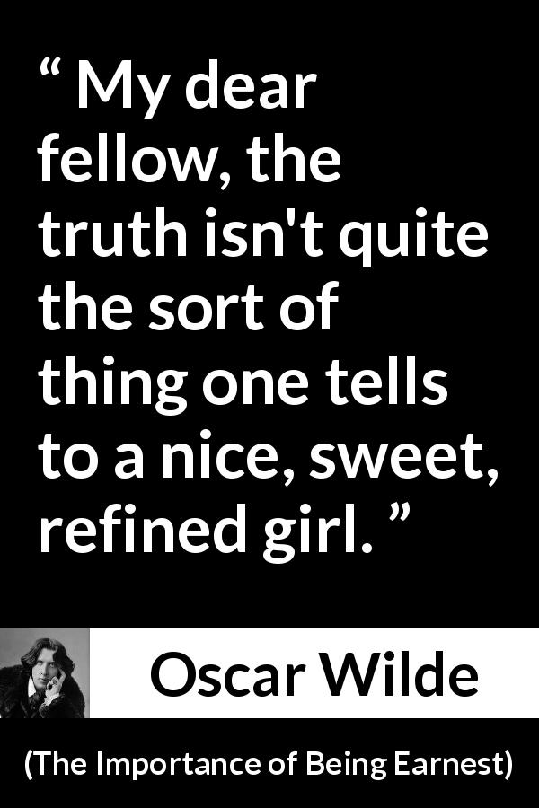 Oscar Wilde quote about women from The Importance of Being Earnest (1895) - My dear fellow, the truth isn't quite the sort of thing one tells to a nice, sweet, refined girl.