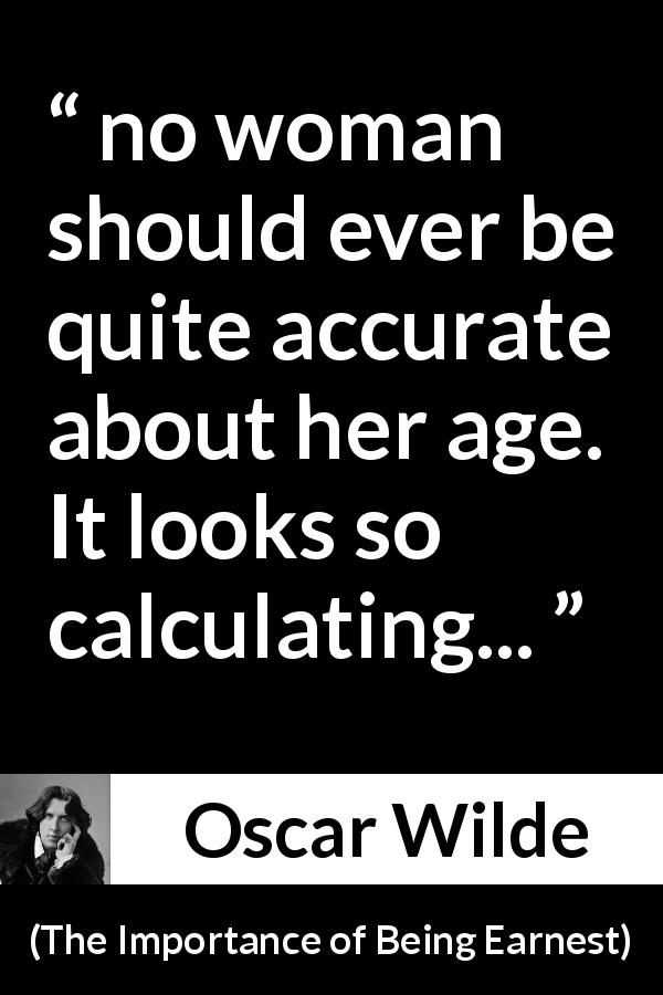 "Oscar Wilde about women (""The Importance of Being Earnest"", 1895) - no woman should ever be quite accurate about her age. It looks so calculating..."