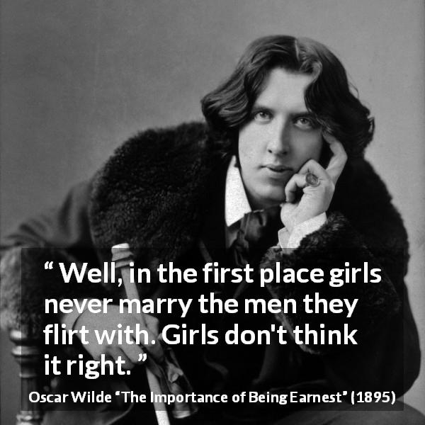 Oscar Wilde quote about women from The Importance of Being Earnest (1895) - Well, in the first place girls never marry the men they flirt with. Girls don't think it right.