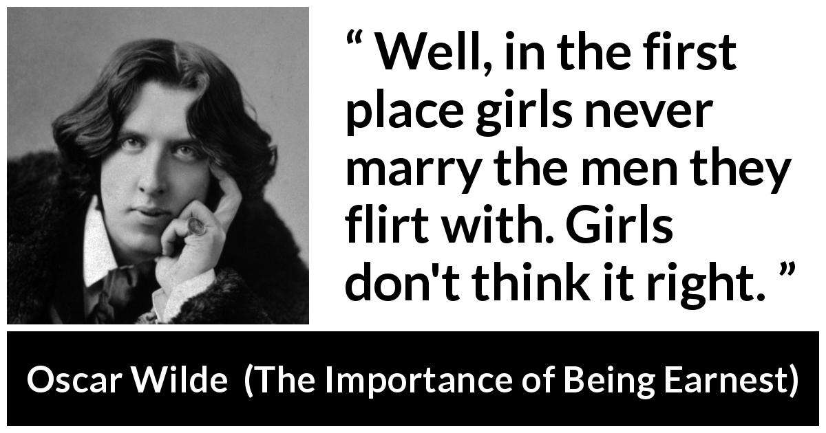 Oscar Wilde - The Importance of Being Earnest - Well, in the first place girls never marry the men they flirt with. Girls don't think it right.
