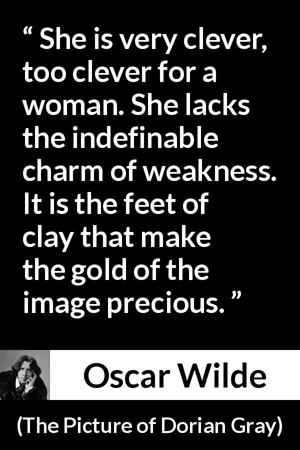 "Oscar Wilde about women (""The Picture of Dorian Gray"", 1890) - She is very clever, too clever for a woman. She lacks the indefinable charm of weakness. It is the feet of clay that make the gold of the image precious."