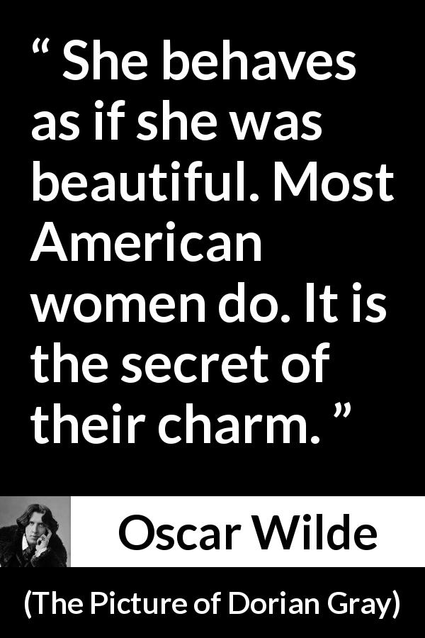 Oscar Wilde quote about women from The Picture of Dorian Gray (1890) - She behaves as if she was beautiful. Most American women do. It is the secret of their charm.