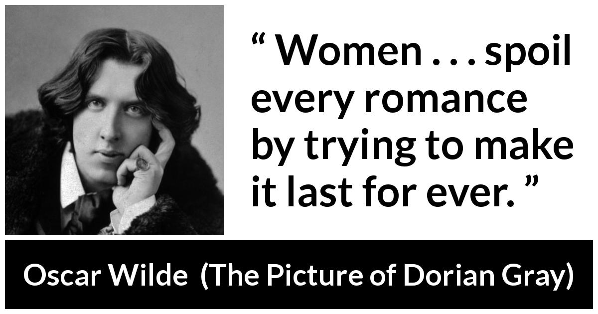 Oscar Wilde quote about women from The Picture of Dorian Gray (1890) - Women . . . spoil every romance by trying to make it last for ever.