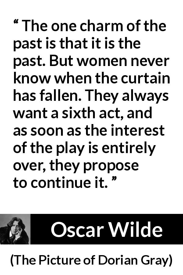 Oscar Wilde quote about women from The Picture of Dorian Gray (1890) - The one charm of the past is that it is the past. But women never know when the curtain has fallen. They always want a sixth act, and as soon as the interest of the play is entirely over, they propose to continue it.