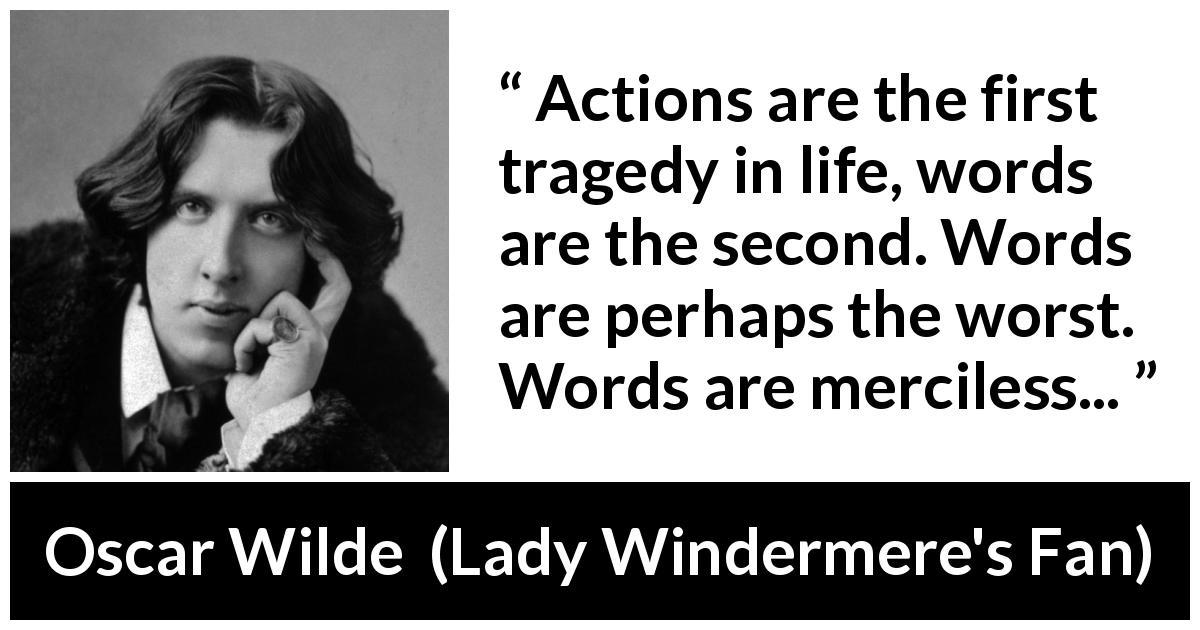"Oscar Wilde about words (""Lady Windermere's Fan"", 1893) - Actions are the first tragedy in life, words are the second. Words are perhaps the worst. Words are merciless..."