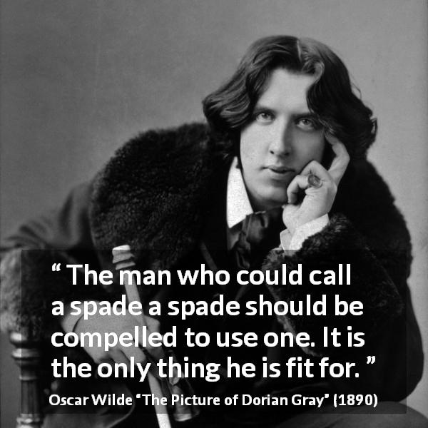"Oscar Wilde about words (""The Picture of Dorian Gray"", 1890) - The man who could call a spade a spade should be compelled to use one. It is the only thing he is fit for."