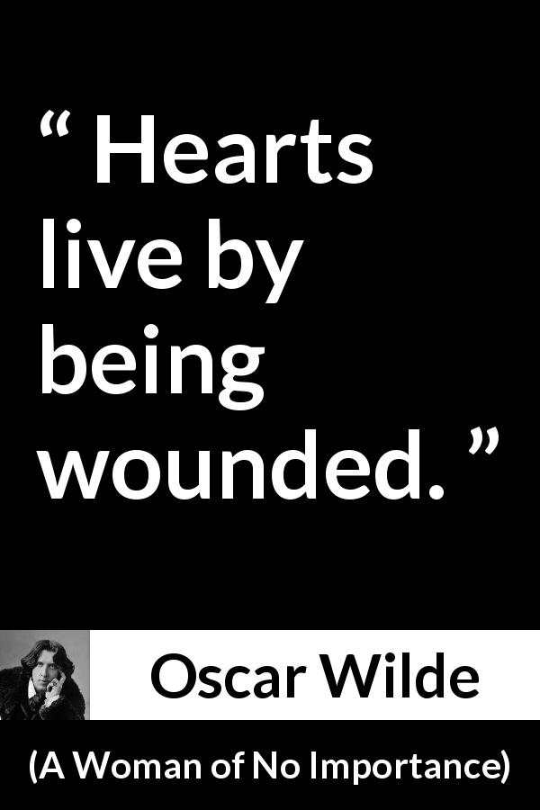 "Oscar Wilde about wound (""A Woman of No Importance"", 1893) - Hearts live by being wounded."