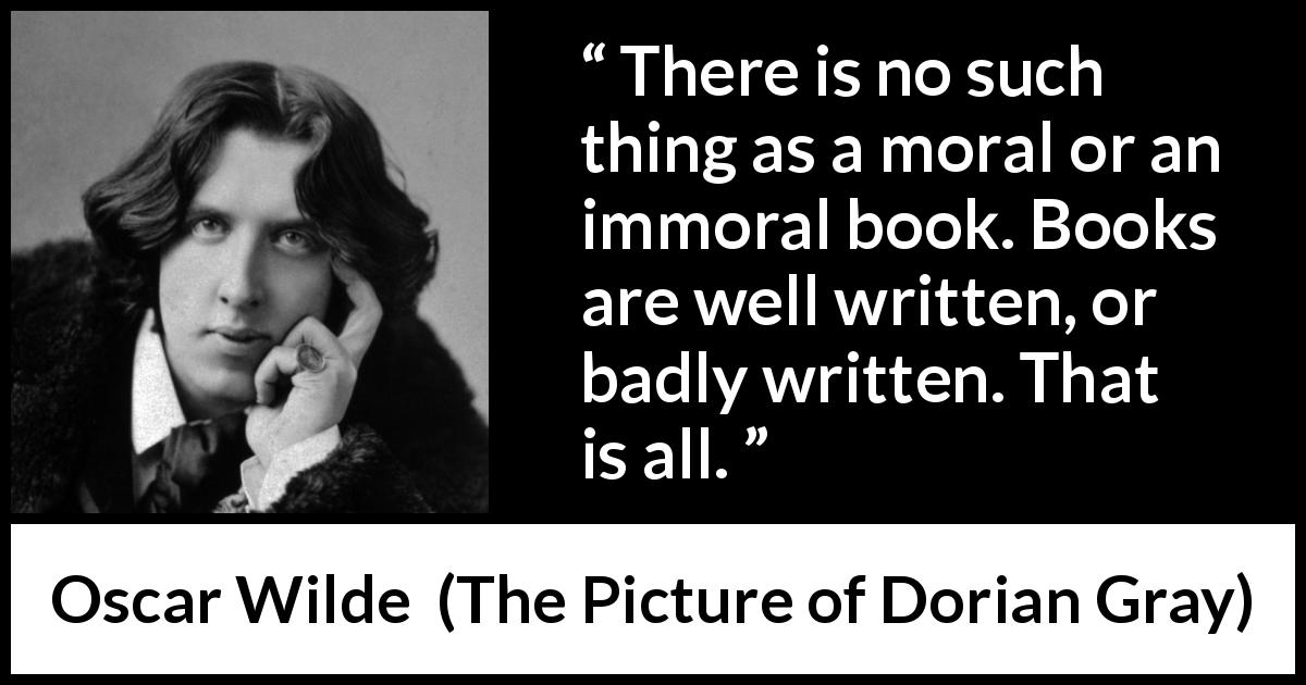 "Oscar Wilde about writing (""The Picture of Dorian Gray"", 1890) - There is no such thing as a moral or an immoral book. Books are well written, or badly written. That is all."