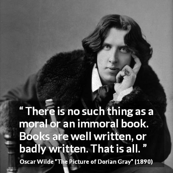 Oscar Wilde quote about writing from The Picture of Dorian Gray (1890) - There is no such thing as a moral or an immoral book. Books are well written, or badly written. That is all.