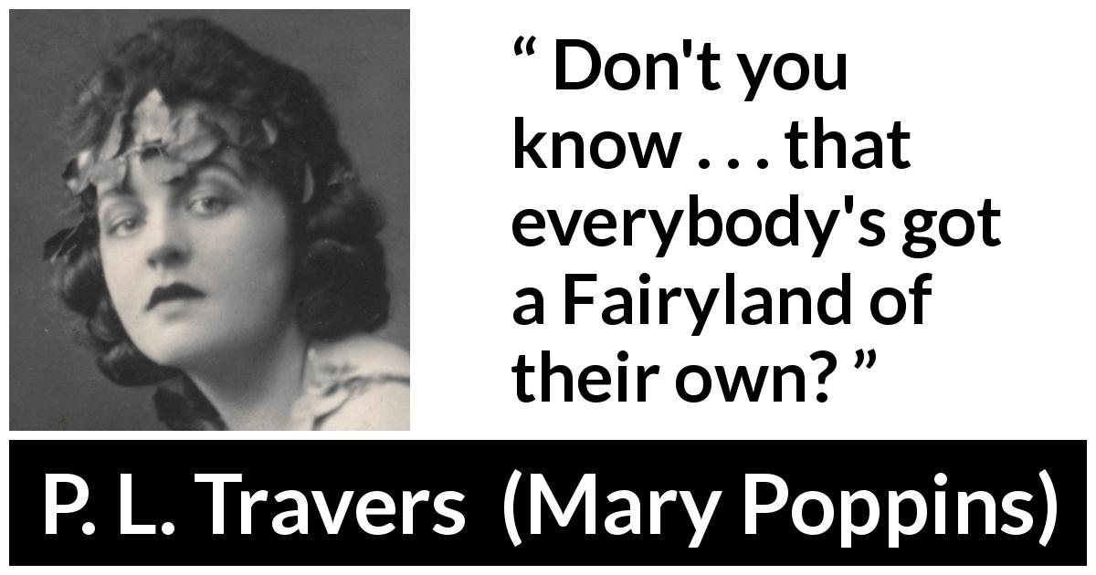 "P. L. Travers about fairy (""Mary Poppins"", 1934) - Don't you know . . . that everybody's got a Fairyland of their own?"