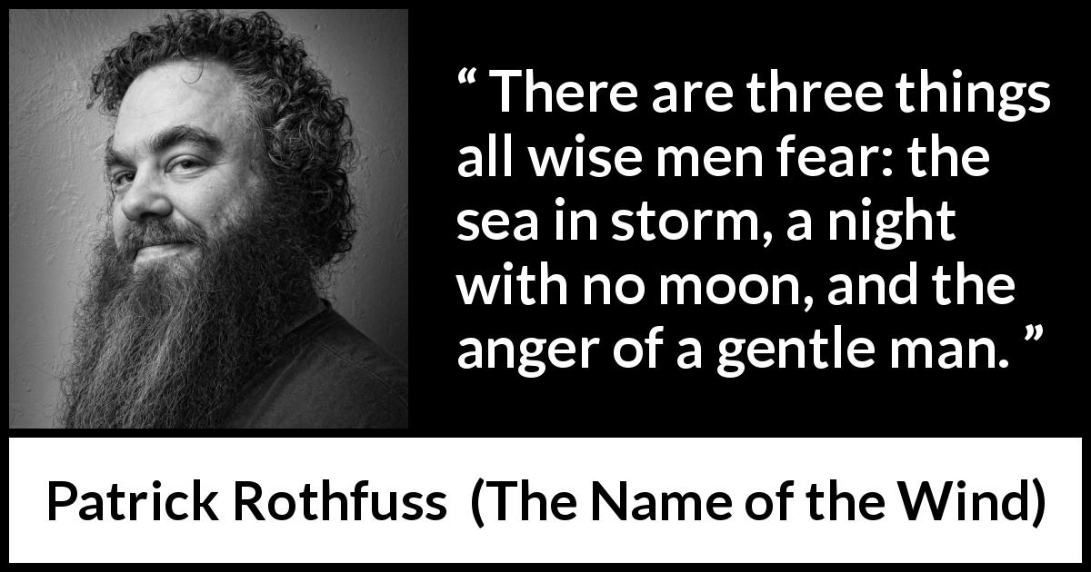 "Patrick Rothfuss about fear (""The Name of the Wind"", 2007) - There are three things all wise men fear: the sea in storm, a night with no moon, and the anger of a gentle man."