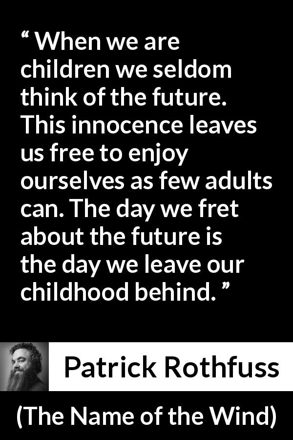 "Patrick Rothfuss about future (""The Name of the Wind"", 2007) - When we are children we seldom think of the future. This innocence leaves us free to enjoy ourselves as few adults can. The day we fret about the future is the day we leave our childhood behind."