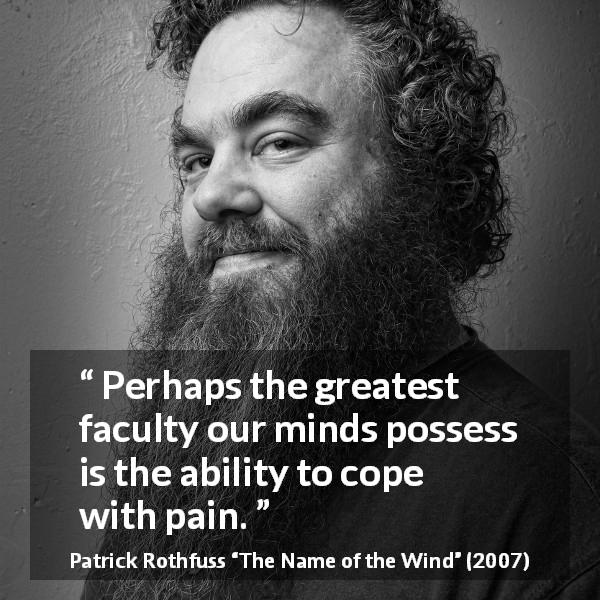 "Patrick Rothfuss about mind (""The Name of the Wind"", 2007) - Perhaps the greatest faculty our minds possess is the ability to cope with pain."