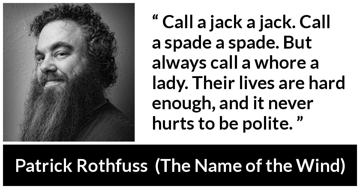 "Patrick Rothfuss about politeness (""The Name of the Wind"", 2007) - Call a jack a jack. Call a spade a spade. But always call a whore a lady. Their lives are hard enough, and it never hurts to be polite."