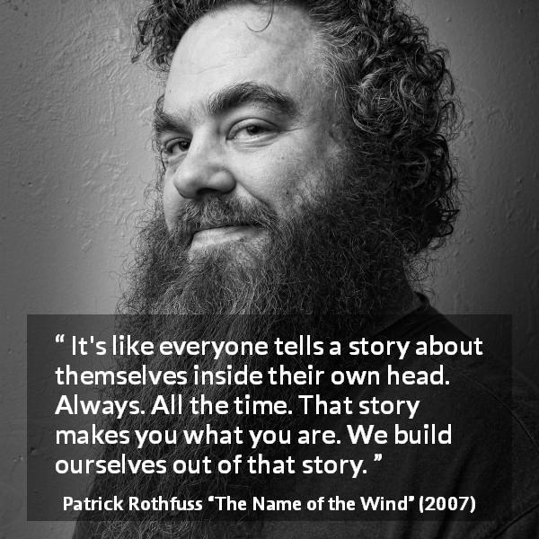 "Patrick Rothfuss about story (""The Name of the Wind"", 2007) - It's like everyone tells a story about themselves inside their own head. Always. All the time. That story makes you what you are. We build ourselves out of that story."