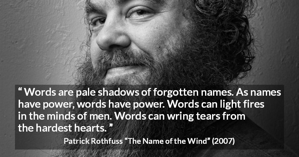"Patrick Rothfuss about words (""The Name of the Wind"", 2007) - Words are pale shadows of forgotten names. As names have power, words have power. Words can light fires in the minds of men. Words can wring tears from the hardest hearts."