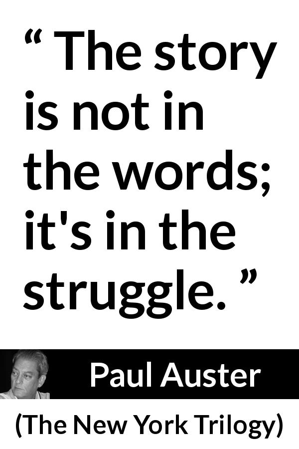 "Paul Auster about words (""The New York Trilogy"", 1987) - The story is not in the words; it's in the struggle."