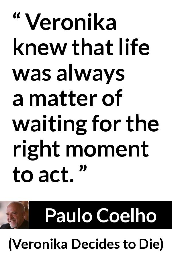 "Paulo Coelho about action (""Veronika Decides to Die"", 1998) - Veronika knew that life was always a matter of waiting for the right moment to act."