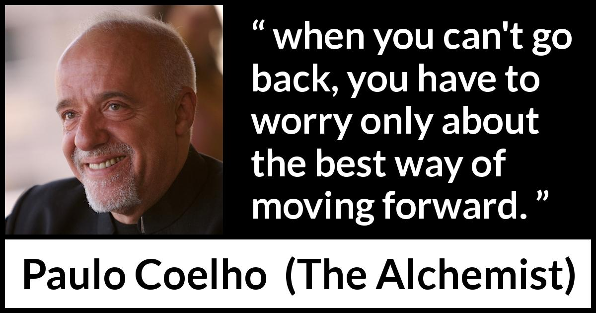 "Paulo Coelho about back (""The Alchemist"", 1988) - when you can't go back, you have to worry only about the best way of moving forward."