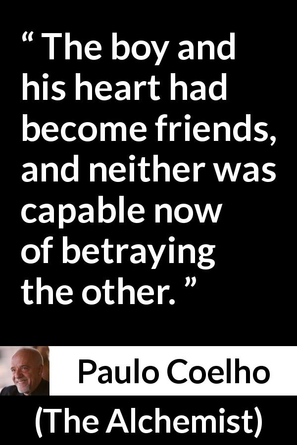 "Paulo Coelho about betrayal (""The Alchemist"", 1988) - The boy and his heart had become friends, and neither was capable now of betraying the other."