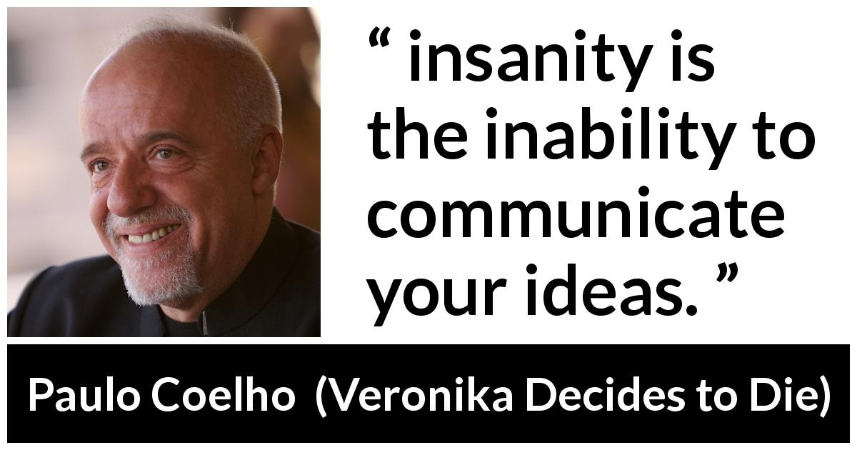 Paulo Coelho quote about communication from Veronika Decides to Die (1998) - insanity is the inability to communicate your ideas.