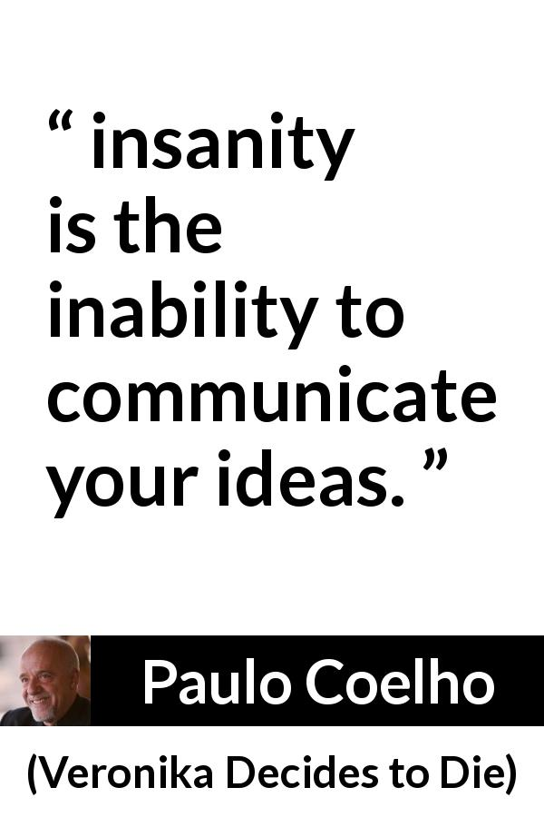 "Paulo Coelho about communication (""Veronika Decides to Die"", 1998) - insanity is the inability to communicate your ideas."
