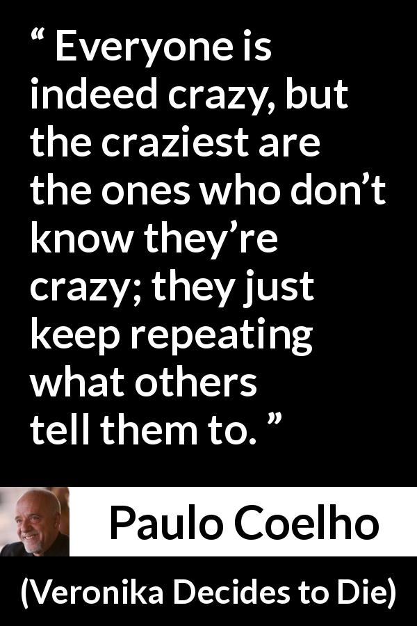 "Paulo Coelho about conformity (""Veronika Decides to Die"", 1998) - Everyone is indeed crazy, but the craziest are the ones who don't know they're crazy; they just keep repeating what others tell them to."