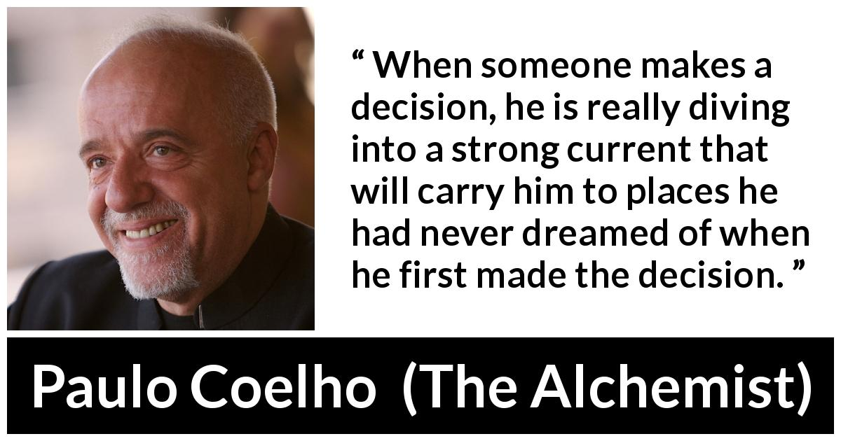"Paulo Coelho about consequences (""The Alchemist"", 1988) - When someone makes a decision, he is really diving into a strong current that will carry him to places he had never dreamed of when he first made the decision."