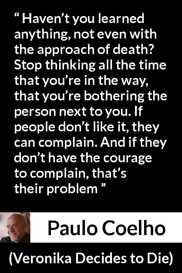 "Paulo Coelho about courage (""Veronika Decides to Die"", 1998) - Haven't you learned anything, not even with the approach of death? Stop thinking all the time that you're in the way, that you're bothering the person next to you. If people don't like it, they can complain. And if they don't have the courage to complain, that's their problem"
