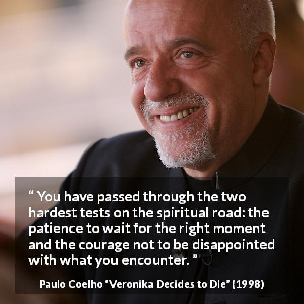 "Paulo Coelho about courage (""Veronika Decides to Die"", 1998) - You have passed through the two hardest tests on the spiritual road: the patience to wait for the right moment and the courage not to be disappointed with what you encounter."