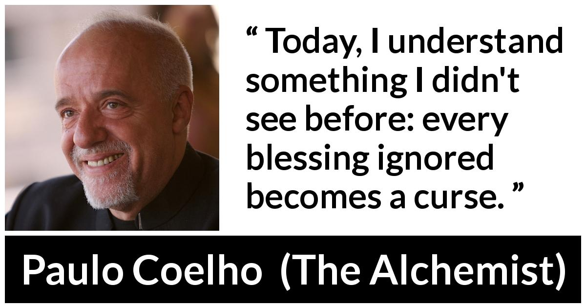 Paulo Coelho quote about curse from The Alchemist (1988) - Today, I understand something I didn't see before: every blessing ignored becomes a curse.