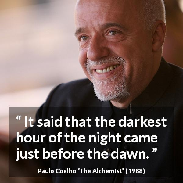 Paulo Coelho quote about darkness from The Alchemist (1988) - It said that the darkest hour of the night came just before the dawn.