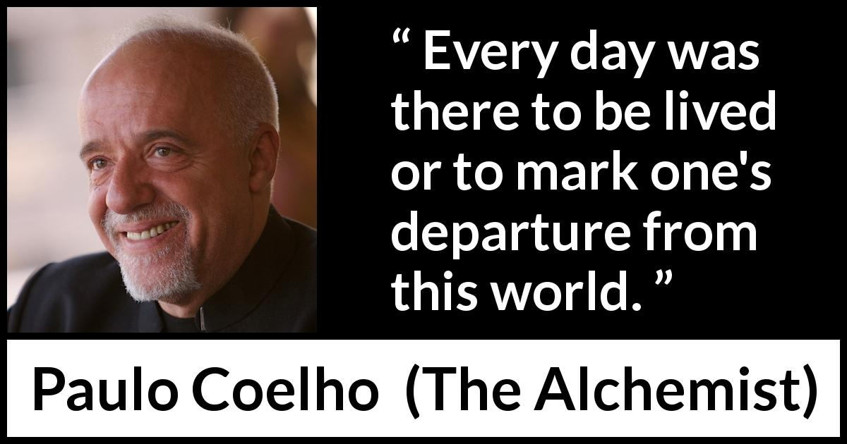 "Paulo Coelho about death (""The Alchemist"", 1988) - Every day was there to be lived or to mark one's departure from this world."
