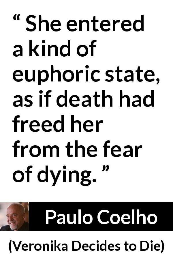 "Paulo Coelho about death (""Veronika Decides to Die"", 1998) - She entered a kind of euphoric state, as if death had freed her from the fear of dying."