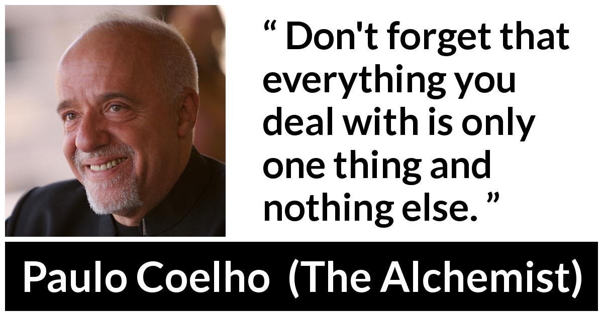 "Paulo Coelho about decisions (""The Alchemist"", 1988) - Don't forget that everything you deal with is only one thing and nothing else."